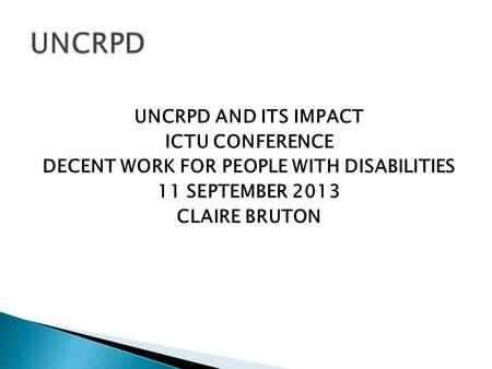 UNCRPD AND ITS IMPACT ICTU CONFERENCE DECENT WORK FOR PEOPLE WITH DISABILITIES 11 SEPTEMBER 2013 CLAIRE BRUTON.