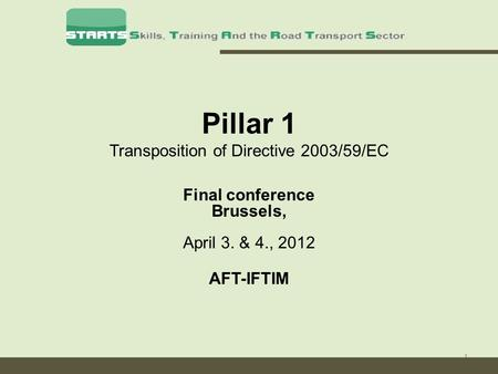 1 Pillar 1 Transposition of Directive 2003/59/EC Final conference Brussels, April 3. & 4., 2012 AFT-IFTIM.