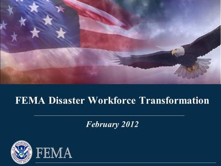 FEMA Disaster Workforce Transformation FEMA Disaster Workforce Transformation February 2012.