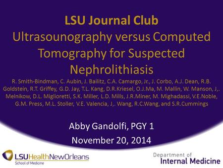 LSU Journal Club Ultrasounography versus Computed Tomography for Suspected Nephrolithiasis R. Smith-Bindman, C. Aubin, J. Bailitz, C.A. Camargo, Jr., J.