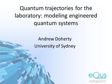 Quantum trajectories for the laboratory: modeling engineered quantum systems Andrew Doherty University of Sydney.