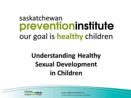 Understanding Healthy Sexual Development in Children www.skprevention.ca © 2013, Saskatchewan Prevention Institute.