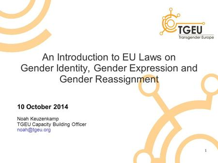 An Introduction to EU Laws on Gender Identity, Gender Expression and Gender Reassignment 10 October 2014 Noah Keuzenkamp TGEU Capacity Building Officer.