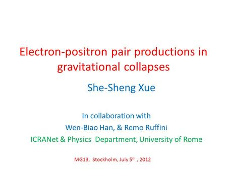 Electron-positron pair productions in gravitational collapses In collaboration with Wen-Biao Han, & Remo Ruffini ICRANet & Physics Department, University.