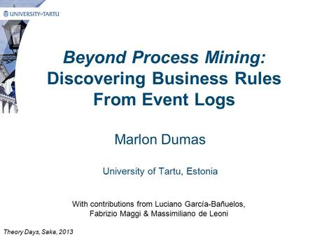 Beyond Process Mining: Discovering Business Rules From Event Logs Marlon Dumas University of Tartu, Estonia With contributions from Luciano García-Bañuelos,