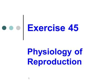 Exercise 45 Physiology of Reproduction 1. Meiosis Gametes Haploid complement (n) Gametogenesis Process of gamete formation with the reduction by half.