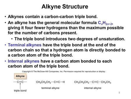 1 Alkynes contain a carbon-carbon triple bond. An alkyne has the general molecular formula C n H 2n−2, giving it four fewer hydrogens than the maximum.
