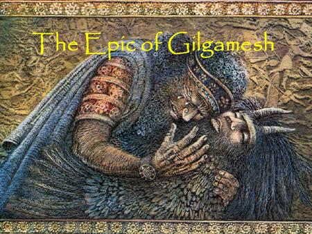 The Epic of Gilgamesh. What is Myth? Symbolize and embody the spiritual values of a culture. Society preserves myths because it believes world views found.
