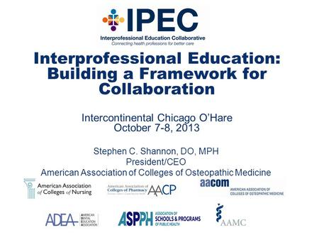 Interprofessional Education: Building a Framework for Collaboration Intercontinental Chicago O'Hare October 7-8, 2013 Stephen C. Shannon, DO, MPH President/CEO.