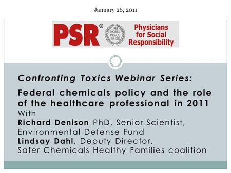 January 26, 2011 Confronting Toxics Webinar Series: Federal chemicals policy and the role of the healthcare professional in 2011 With Richard Denison PhD,