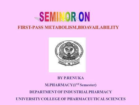 FIRST-PASS METABOLISM,BIOAVAILABILITY BY P.RENUKA M.PHARMACY(1 ST Semester) DEPARTMENT OF INDUSTRIAL PHARMACY UNIVERSITY COLLEGE OF PHARMACEUTICAL SCIENCES.
