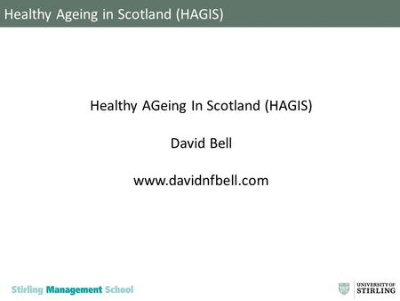 Healthy Ageing in Scotland (HAGIS) Healthy AGeing In Scotland (HAGIS) David Bell www.davidnfbell.com.