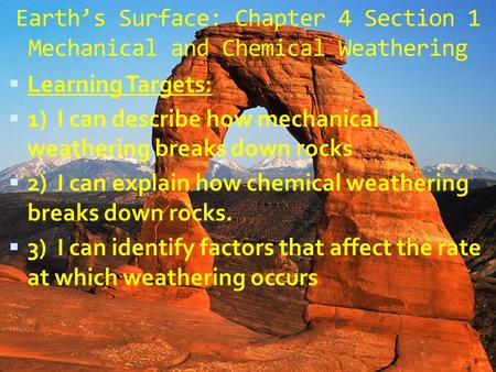 Earth's Surface: Chapter 4 Section 1 Mechanical and Chemical Weathering  Learning Targets:  1) I can describe how mechanical weathering breaks down.