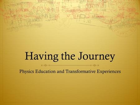 Having the Journey Physics Education and Transformative Experiences.