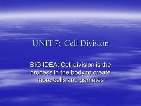 UNIT 7: Cell Division BIG IDEA: Cell division is the process in the body to create more cells and gametes.