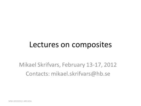 Lectures on composites Mikael Skrifvars, February 13-17, 2012 Contacts: MSK 20110312 ARCADA.