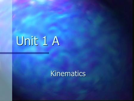 Unit 1 A Kinematics. Dynamics The branch of physics involving the motion of an object and the relationship between that motion and other physics concepts.
