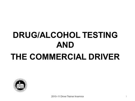 DRUG/ALCOHOL TESTING AND THE COMMERCIAL DRIVER 12010–11 Driver Trainer Inservice.