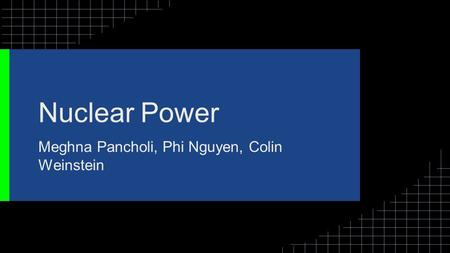 Nuclear Power Meghna Pancholi, Phi Nguyen, Colin Weinstein.