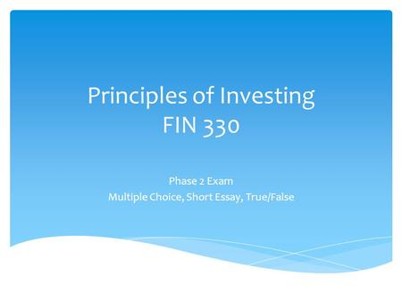 Principles of Investing FIN 330 Phase 2 Exam Multiple Choice, Short Essay, True/False.