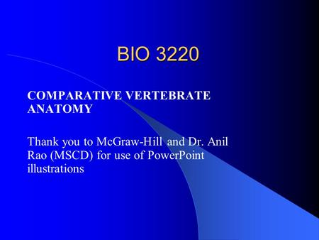 BIO 3220 COMPARATIVE VERTEBRATE ANATOMY Thank you to McGraw-Hill and Dr. Anil Rao (MSCD) for use of PowerPoint illustrations.