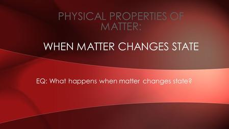 EQ: What happens when matter changes state? PHYSICAL PROPERTIES OF MATTER: WHEN MATTER CHANGES STATE.