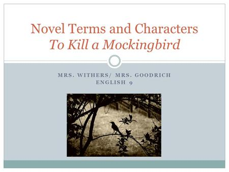 MRS. WITHERS/ MRS. GOODRICH ENGLISH 9 Novel Terms and Characters To Kill a Mockingbird.