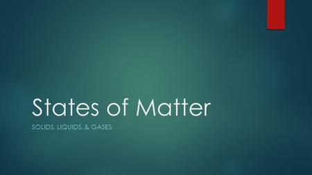 States of Matter Solids, liquids, & Gases.