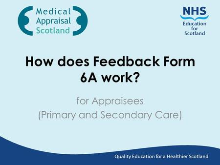 Quality Education for a Healthier Scotland How does Feedback Form 6A work? for Appraisees (Primary and Secondary Care)