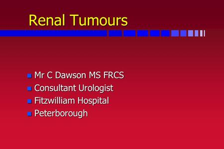 Renal Tumours n Mr C Dawson MS FRCS n Consultant Urologist n Fitzwilliam Hospital n Peterborough.