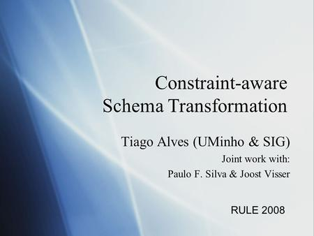 Constraint-aware Schema Transformation Tiago Alves (UMinho & SIG) Joint work with: Paulo F. Silva & Joost Visser Tiago Alves (UMinho & SIG) Joint work.