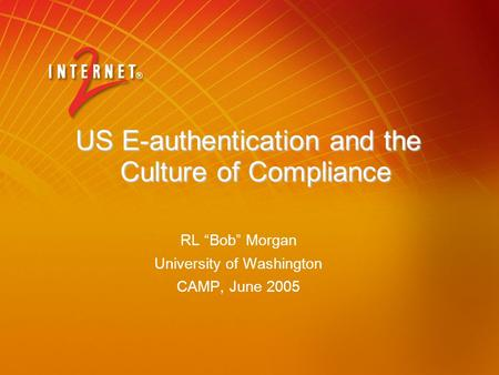 "US E-authentication and the Culture of Compliance RL ""Bob"" Morgan University of Washington CAMP, June 2005."