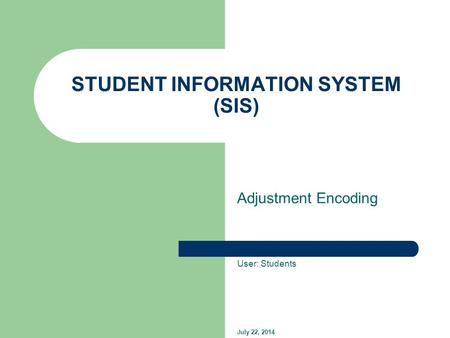 STUDENT INFORMATION SYSTEM (SIS) Adjustment Encoding User: Students July 22, 2014.