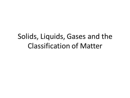 Solids, Liquids, Gases and the Classification of Matter.
