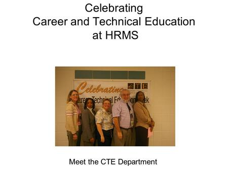 Celebrating Career and Technical Education at HRMS Meet the CTE Department.
