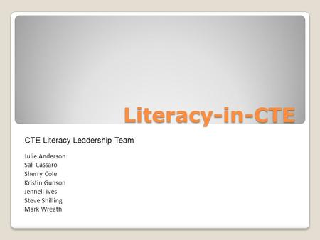 Literacy-in-CTE Julie Anderson Sal Cassaro Sherry Cole Kristin Gunson Jennell Ives Steve Shilling Mark Wreath CTE Literacy Leadership Team.