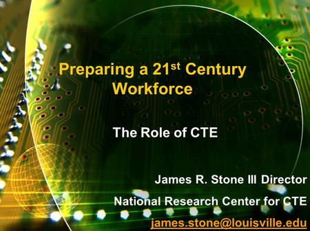 Preparing a 21 st Century Workforce The Role of CTE James R. Stone III Director National Research Center for CTE