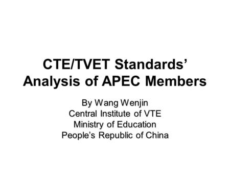 CTE/TVET Standards' Analysis of APEC Members By Wang Wenjin Central Institute of VTE Ministry of Education People's Republic of China.