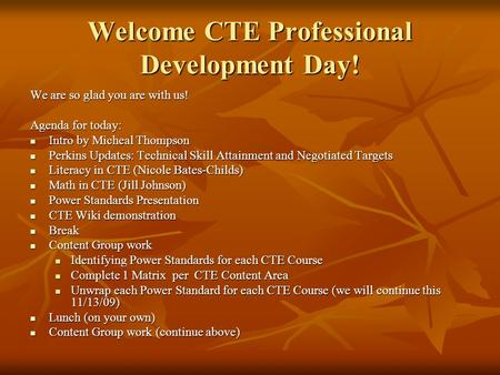 Welcome CTE Professional Development Day! We are so glad you are with us! Agenda for today: Intro by Micheal Thompson Intro by Micheal Thompson Perkins.