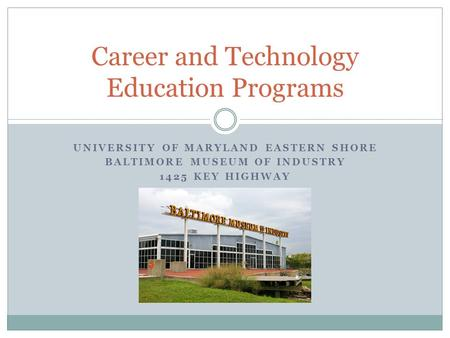 UNIVERSITY OF MARYLAND EASTERN SHORE BALTIMORE MUSEUM OF INDUSTRY 1425 KEY HIGHWAY Career and Technology Education Programs.