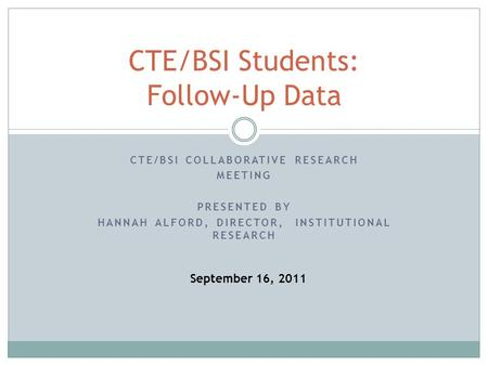 CTE/BSI COLLABORATIVE RESEARCH MEETING PRESENTED BY HANNAH ALFORD, DIRECTOR, INSTITUTIONAL RESEARCH CTE/BSI Students: Follow-Up Data September 16, 2011.