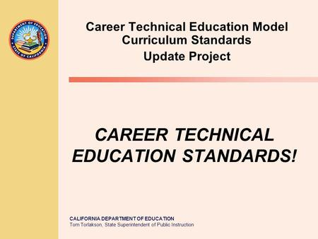 CALIFORNIA DEPARTMENT OF EDUCATION Tom Torlakson, State Superintendent of Public Instruction CAREER TECHNICAL EDUCATION STANDARDS! Career Technical Education.