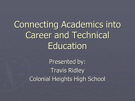 Connecting Academics into Career and Technical Education Presented by: Travis Ridley Colonial Heights High School.