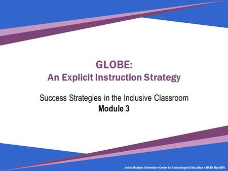 Johns Hopkins University Center for Technology in Education GLOBE: An Explicit Instruction Strategy Success Strategies in the Inclusive Classroom Module.