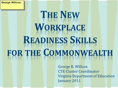 George R. Willcox CTE Cluster Coordinator Virginia Department of Education January 2011 George Willcox: