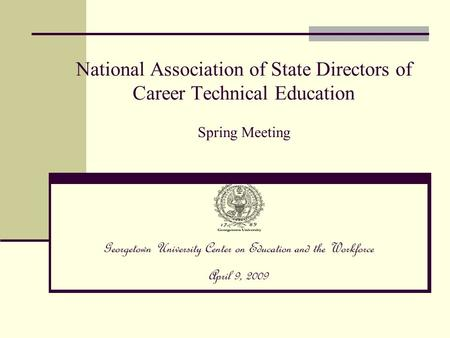 National Association of State Directors of Career Technical Education Spring Meeting Georgetown University Center on Education and the Workforce April.