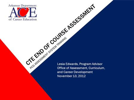 CTE END OF COURSE ASSESSMENT PCG ASSESSMENT SYSTEM TRAINING Lesia Edwards, Program Advisor Office of Assessment, Curriculum, and Career Development November.