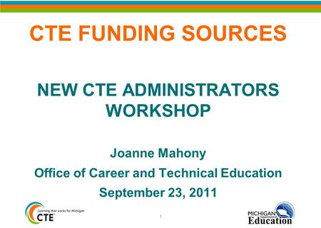 CTE FUNDING SOURCES NEW CTE ADMINISTRATORS WORKSHOP Joanne Mahony Office of Career and Technical Education September 23, 2011 1.