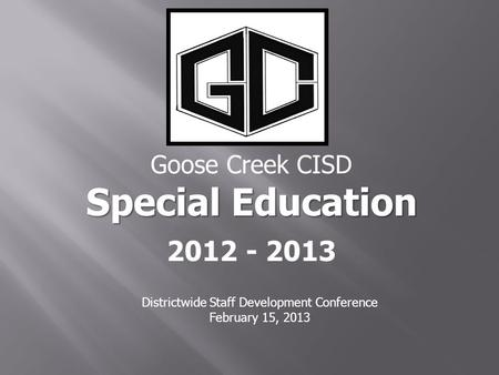 Goose Creek CISD Special Education 2012 - 2013 Districtwide Staff Development Conference February 15, 2013.