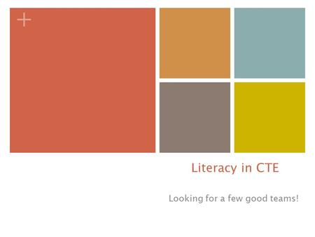 + Literacy in CTE Looking for a few good teams!. + WHY---reading, writing and speaking in my CTE class? Premise: Learning and applying academics in context.